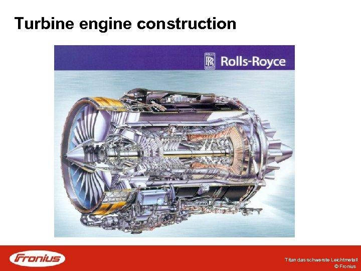 Turbine engine construction Titan das schwerste Leichtmetall © Fronius
