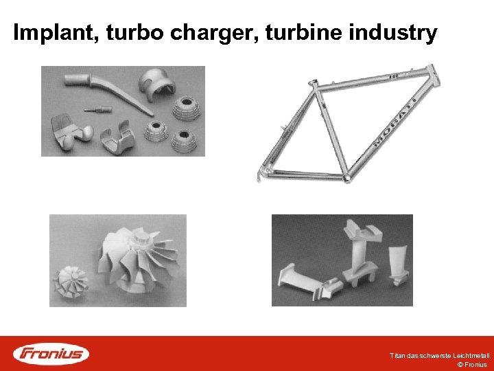 Implant, turbo charger, turbine industry Titan das schwerste Leichtmetall © Fronius