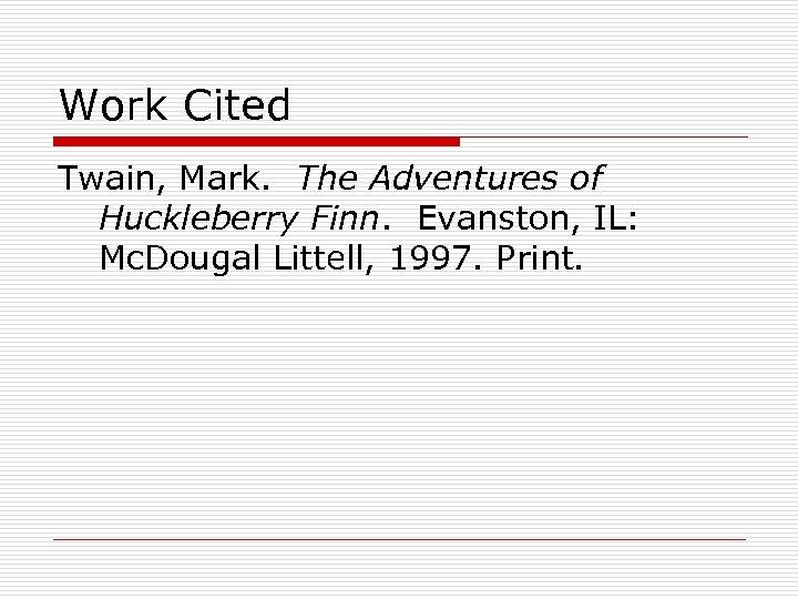 Work Cited Twain, Mark. The Adventures of Huckleberry Finn. Evanston, IL: Mc. Dougal Littell,