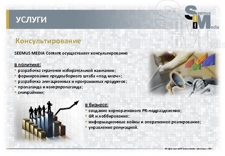 УСЛУГИ Консультирование SEEMUS MEDIA Content осуществляет консультирование в политике: § разработка стратегии избирательной кампании;