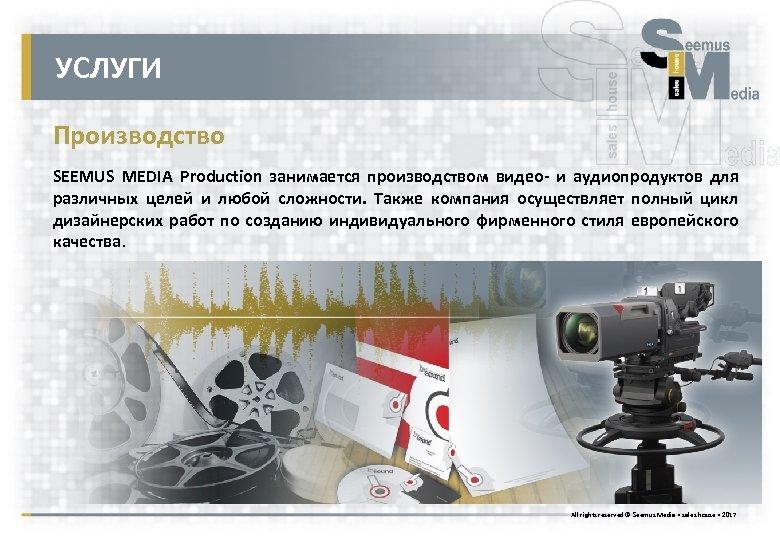 УСЛУГИ Производство SEEMUS MEDIA Production занимается производством видео- и аудиопродуктов для различных целей и