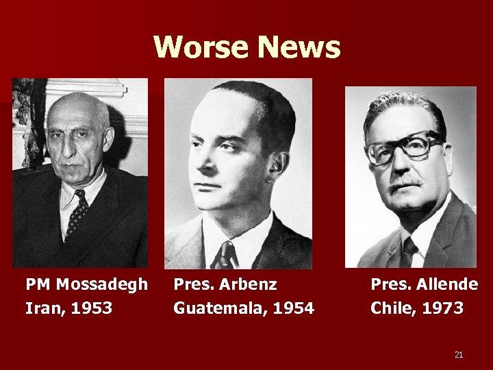 Worse News PM Mossadegh Iran, 1953 Pres. Arbenz Guatemala, 1954 Pres. Allende Chile, 1973