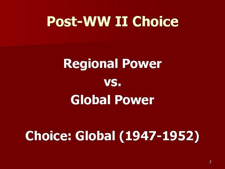Post-WW II Choice Regional Power vs. Global Power Choice: Global (1947 -1952) 7