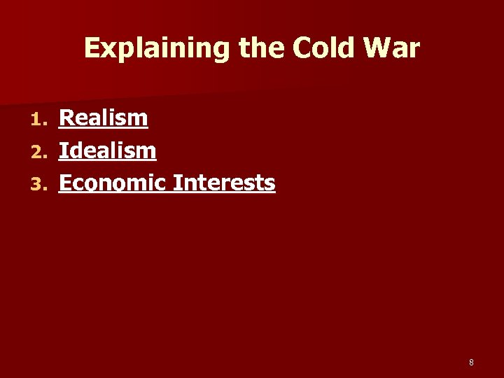 Explaining the Cold War Realism 2. Idealism 3. Economic Interests 1. 8