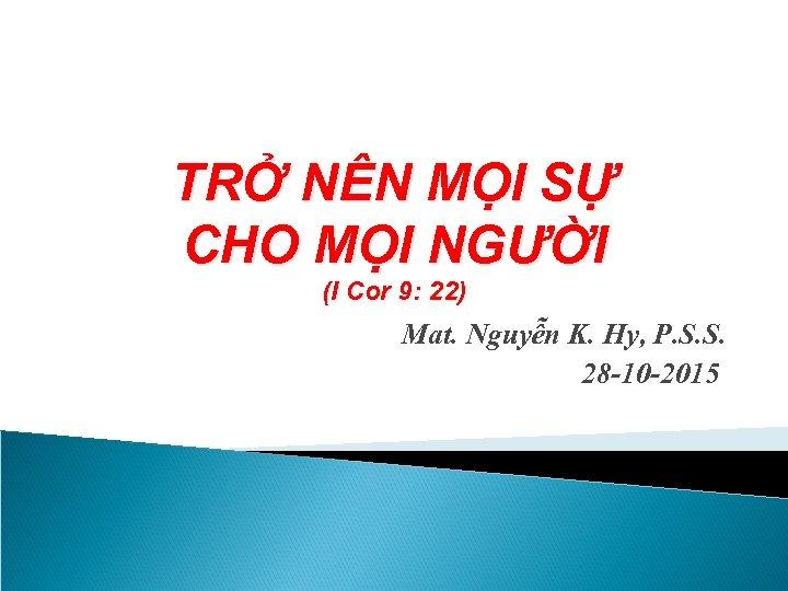 TRỞ NÊN MỌI SỰ CHO MỌI NGƯỜI (I Cor 9: 22) Mat. Nguyễn K.