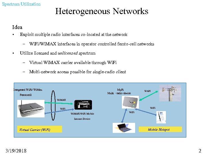 Spectrum Utilization Heterogeneous Networks Idea • Exploit multiple radio interfaces co-located at the network