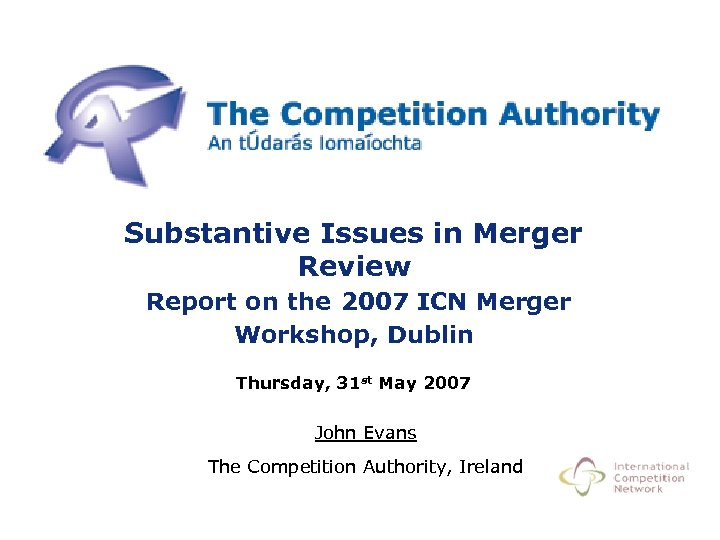 Substantive Issues in Merger Review Report on the 2007 ICN Merger Workshop, Dublin Thursday,