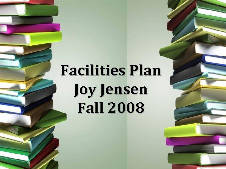 Facilities Plan Joy Jensen Fall 2008