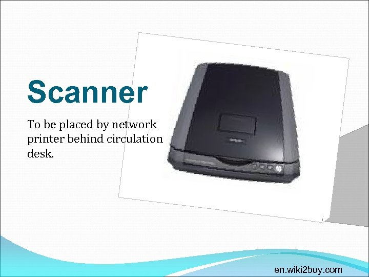 Scanner To be placed by network printer behind circulation desk. en. wiki 2 buy.