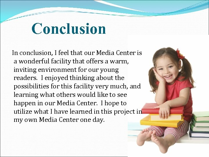 Conclusion In conclusion, I feel that our Media Center is a wonderful facility that