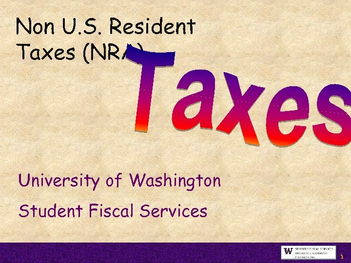 Non U. S. Resident Taxes (NRA) University of Washington Student Fiscal Services 1