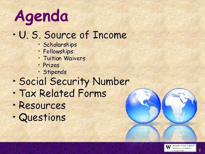 Agenda • U. S. Source of Income • • • Scholarships Fellowships Tuition Waivers