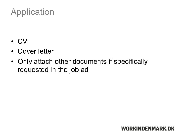 Application • CV • Cover letter • Only attach other documents if specifically requested