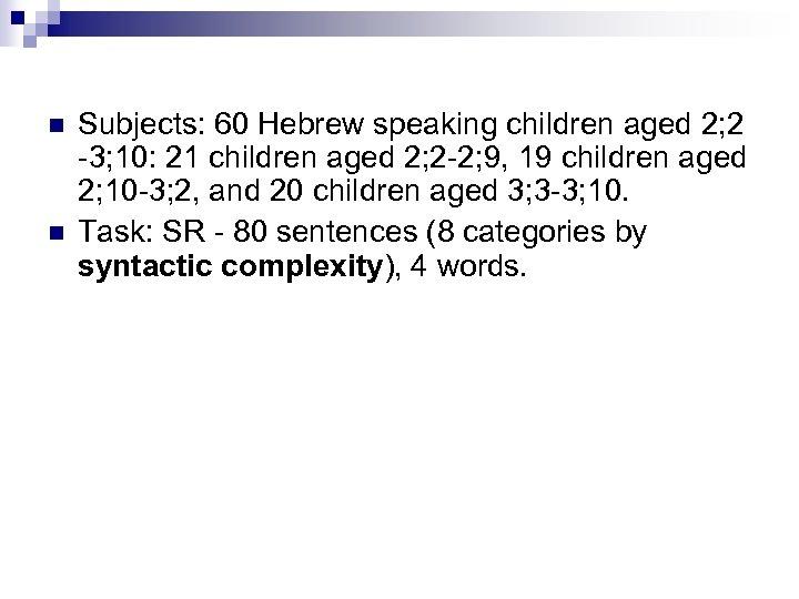 n n Subjects: 60 Hebrew speaking children aged 2; 2 -3; 10: 21 children