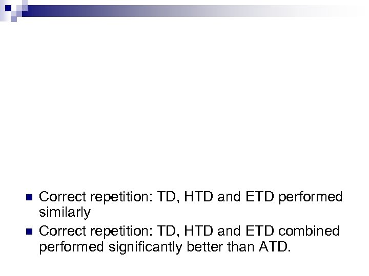 n n Correct repetition: TD, HTD and ETD performed similarly Correct repetition: TD, HTD