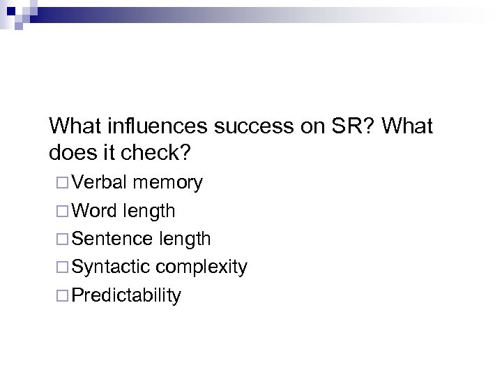 What influences success on SR? What does it check? ¨ Verbal memory ¨ Word