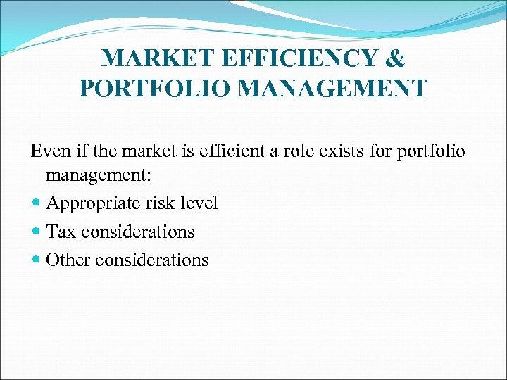 MARKET EFFICIENCY & PORTFOLIO MANAGEMENT Even if the market is efficient a role exists