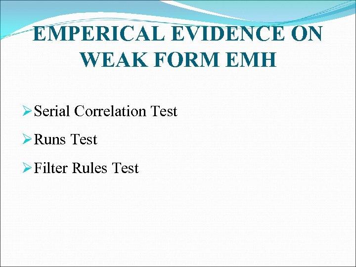 EMPERICAL EVIDENCE ON WEAK FORM EMH ØSerial Correlation Test ØRuns Test ØFilter Rules Test