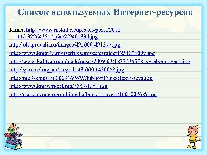 Список используемых Интернет-ресурсов Книги http: //www. ruskid. ru/uploads/posts/201111/1322643617_6 ae 2 f 940 d 33