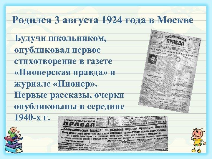 Родился 3 августа 1924 года в Москве Будучи школьником, опубликовал первое стихотворение в газете