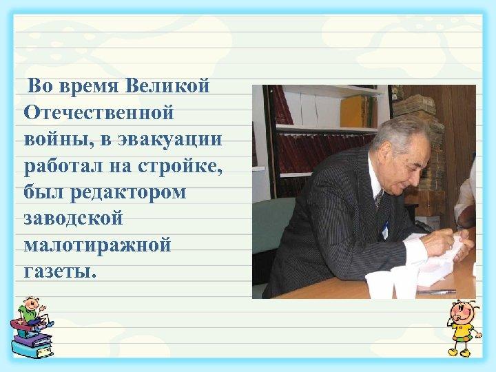 Во время Великой Отечественной войны, в эвакуации работал на стройке, был редактором заводской малотиражной