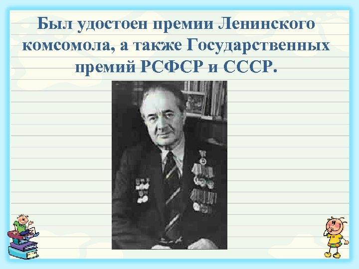 Был удостоен премии Ленинского комсомола, а также Государственных премий РСФСР и СССР.