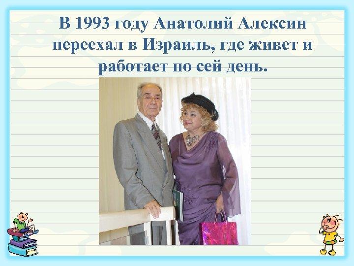 В 1993 году Анатолий Алексин переехал в Израиль, где живет и работает по сей