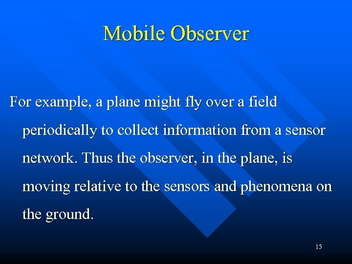 Mobile Observer For example, a plane might fly over a field periodically to collect