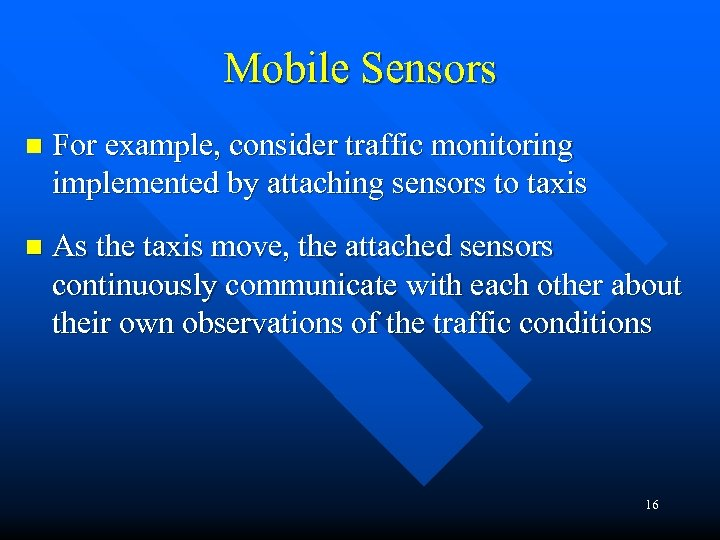 Mobile Sensors n For example, consider traffic monitoring implemented by attaching sensors to taxis