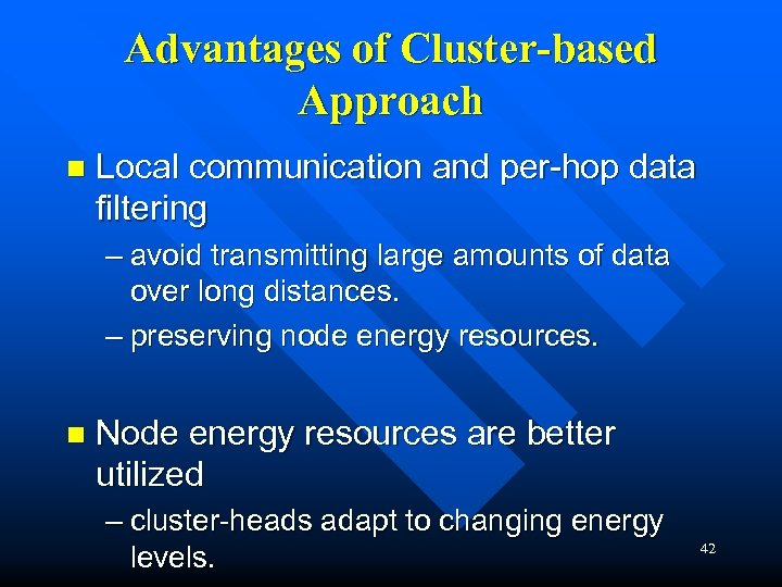 Advantages of Cluster-based Approach n Local communication and per-hop data filtering – avoid transmitting