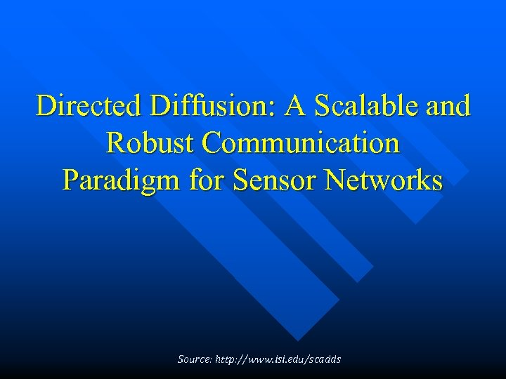 Directed Diffusion: A Scalable and Robust Communication Paradigm for Sensor Networks Source: http: //www.