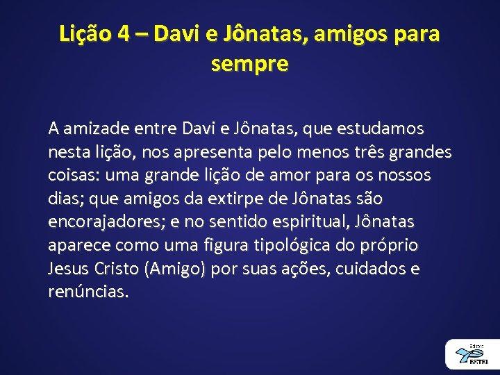 Lição 4 – Davi e Jônatas, amigos para sempre A amizade entre Davi e