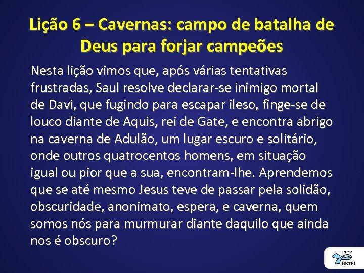 Lição 6 – Cavernas: campo de batalha de Deus para forjar campeões Nesta lição