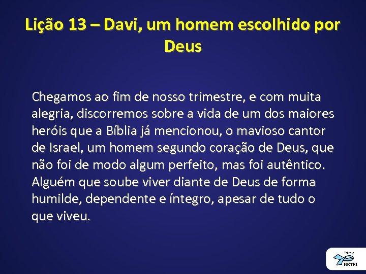 Lição 13 – Davi, um homem escolhido por Deus Chegamos ao fim de nosso