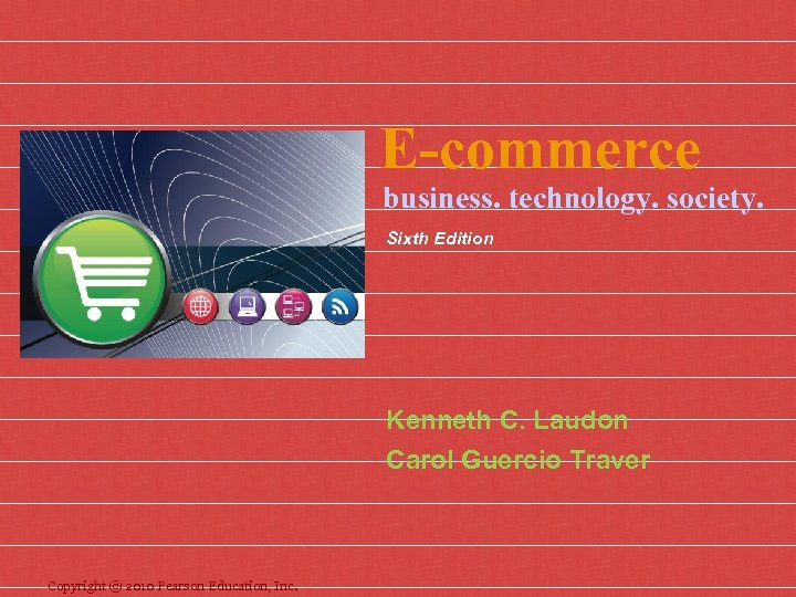 E-commerce business. technology. society. Sixth Edition Kenneth C. Laudon Carol Guercio Traver Copyright ©