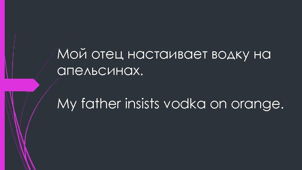 Мой отец настаивает водку на апельсинах. My father insists vodka on orange.