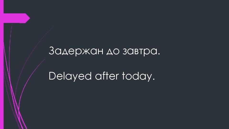 Задержан до завтра. Delayed after today.