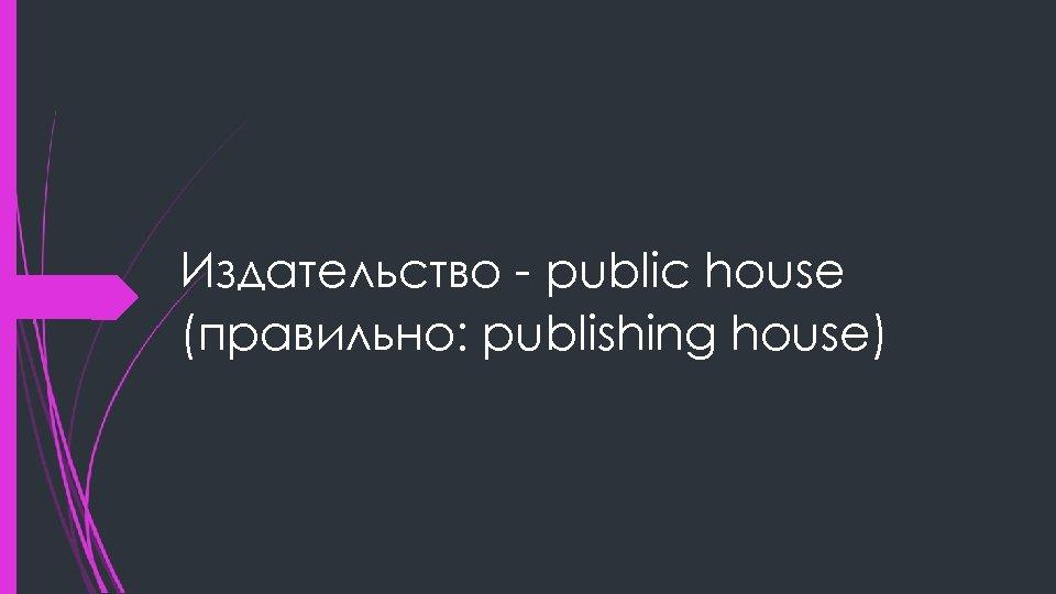 Издательство - public house (правильно: publishing house)