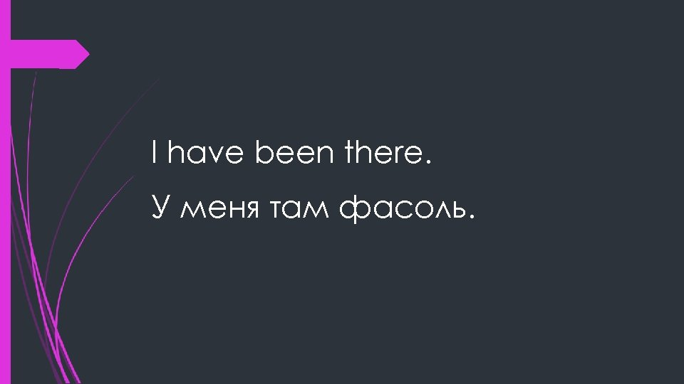 I have been there. У меня там фасоль.