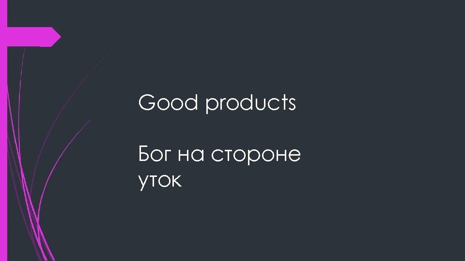 Good products Бог на стороне уток