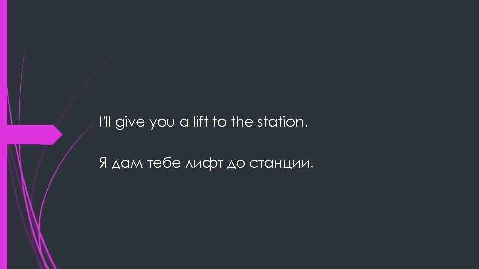 I'll give you a lift to the station. Я дам тебе лифт до станции.