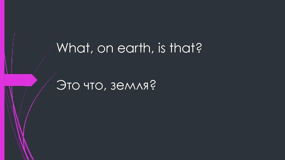 What, on earth, is that? Это что, земля?