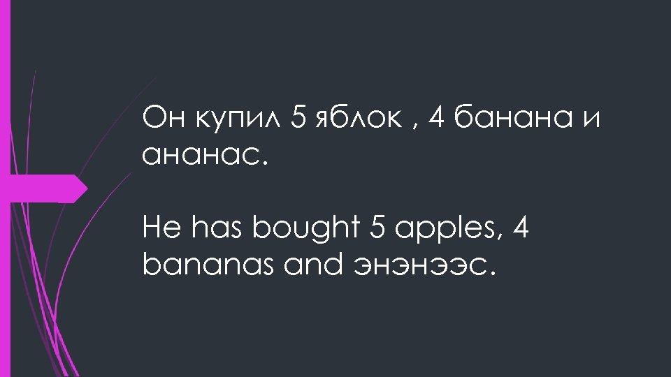 Он купил 5 яблок , 4 банана и ананас. He has bought 5 apples,