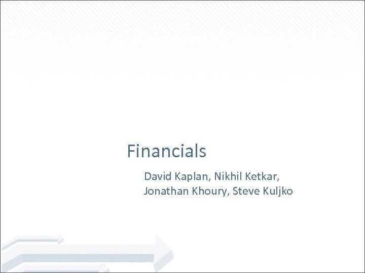 Financials David Kaplan, Nikhil Ketkar, Jonathan Khoury, Steve Kuljko