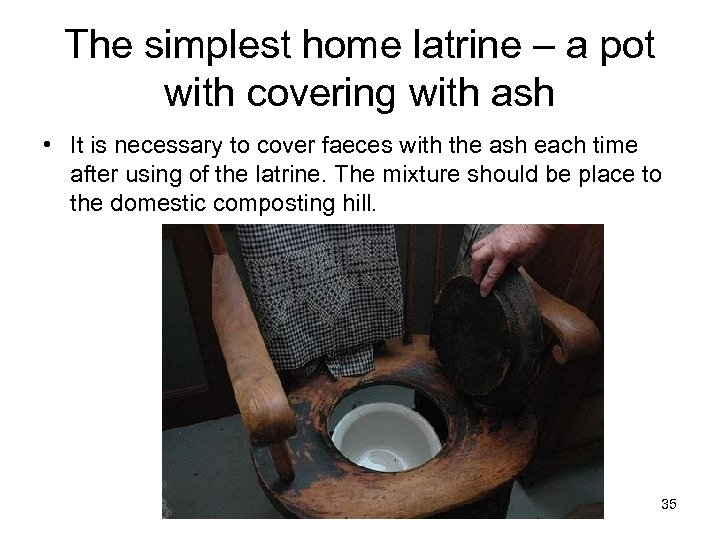 The simplest home latrine – a pot with covering with ash • It is
