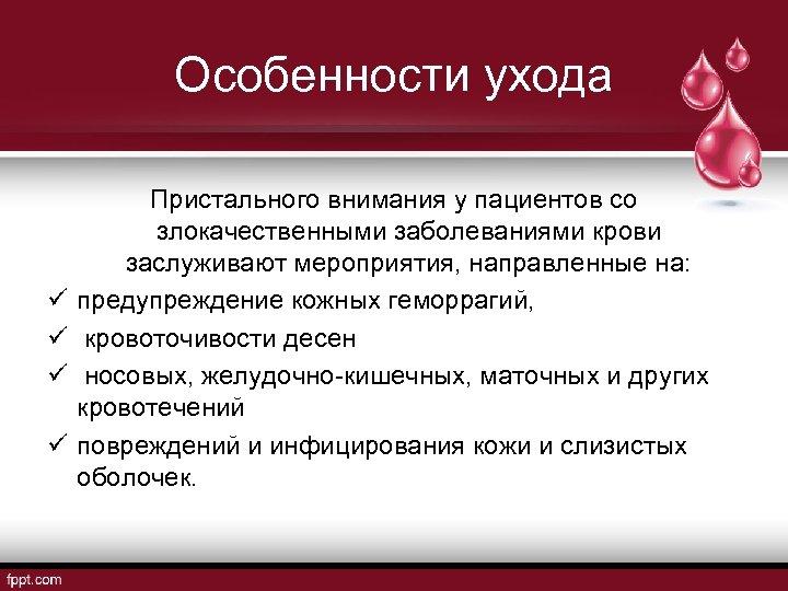 Особенности ухода ü ü Пристального внимания у пациентов со злокачественными заболеваниями крови заслуживают мероприятия,