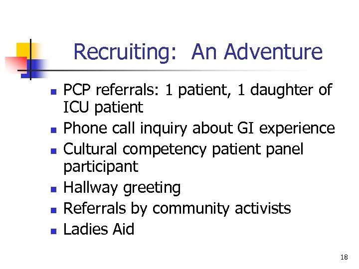 Recruiting: An Adventure n n n PCP referrals: 1 patient, 1 daughter of ICU