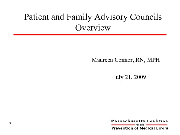 Patient and Family Advisory Councils Overview Maureen Connor, RN, MPH July 21, 2009 3