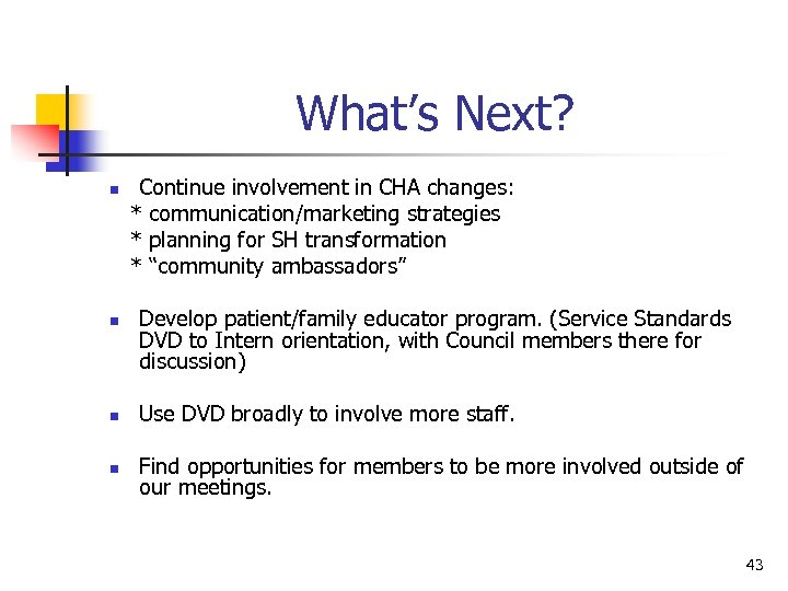 What's Next? n n Continue involvement in CHA changes: * communication/marketing strategies * planning