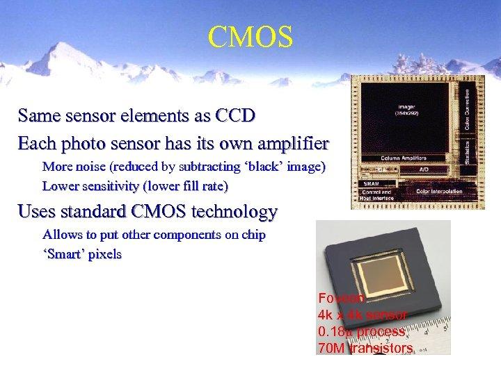 CMOS Same sensor elements as CCD Each photo sensor has its own amplifier More